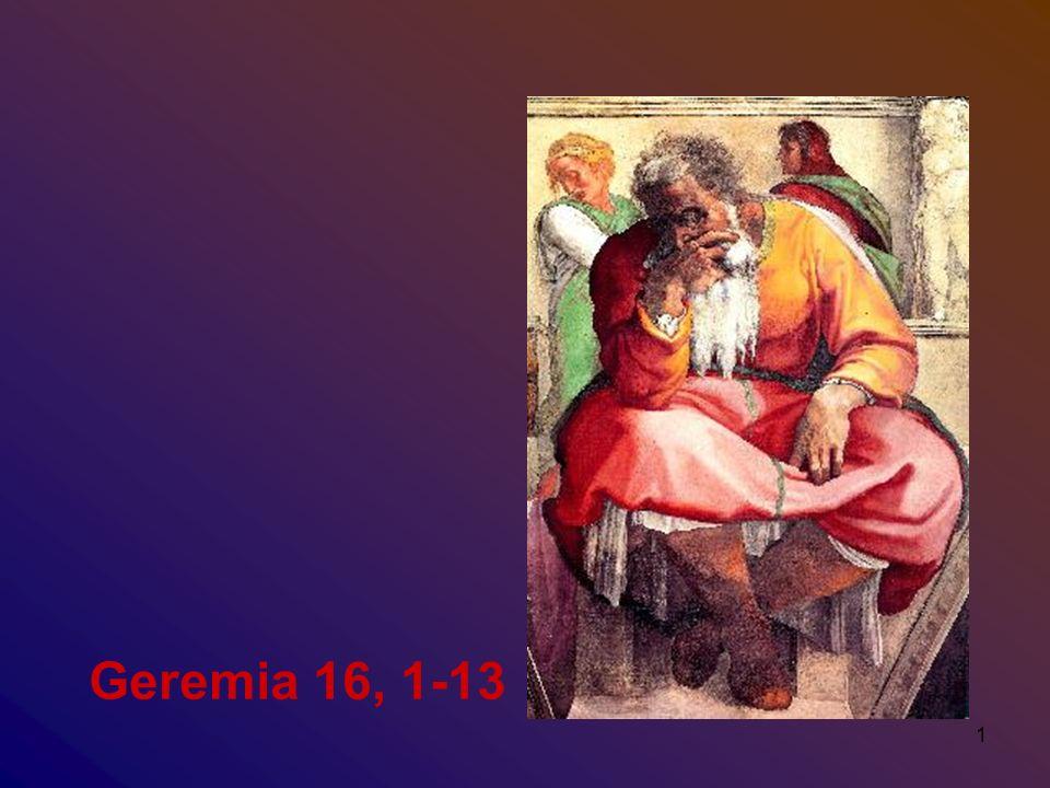 2 Geremia 16 1 Mi fu rivolta questa parola del Signore: 2 «Non prendere moglie, non aver figli né figlie in questo luogo, 3 perché dice il Signore riguardo ai figli e alle figlie che nascono in questo luogo e riguardo alle madri che li partoriscono e ai padri che li generano in questo paese: 4 Moriranno di malattie strazianti, non saranno rimpianti né sepolti, ma saranno come letame sulla terra.