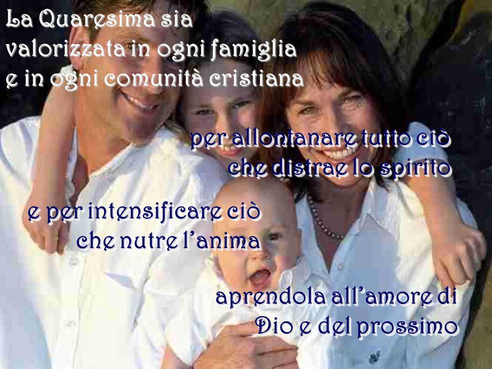 La Quaresima sia valorizzata in ogni famiglia e in ogni comunità cristiana per allontanare tutto ciò che distrae lo spirito e per intensificare ciò ch