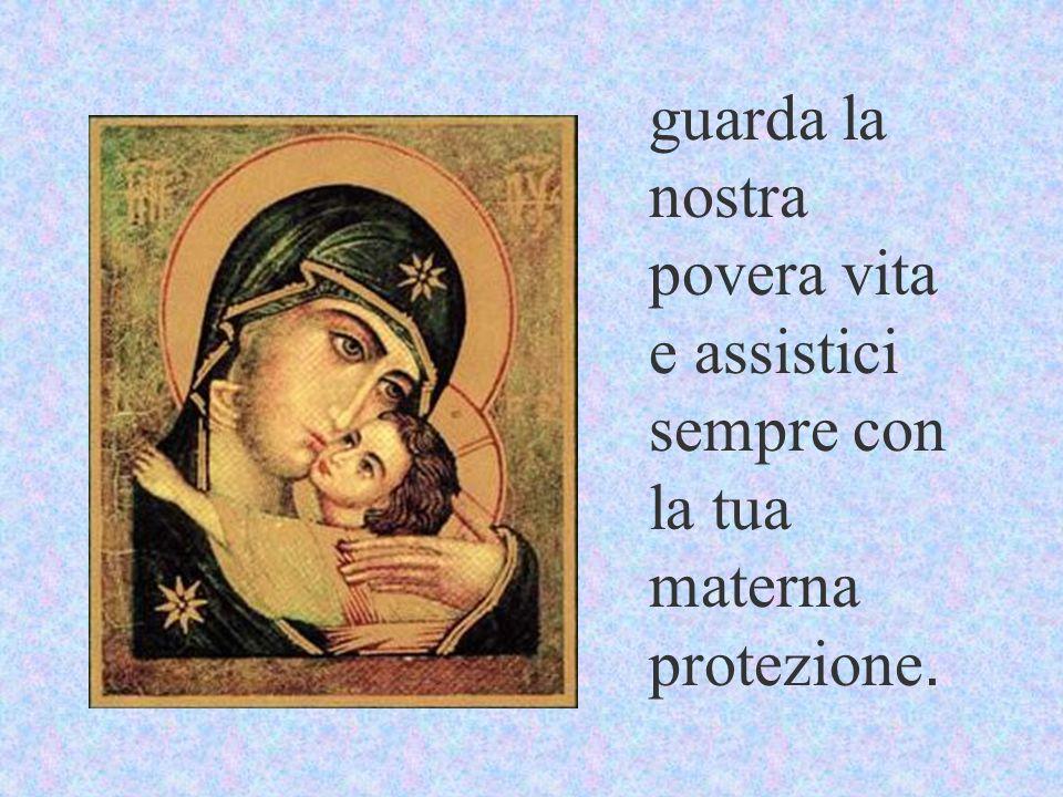 guarda la nostra povera vita e assistici sempre con la tua materna protezione.