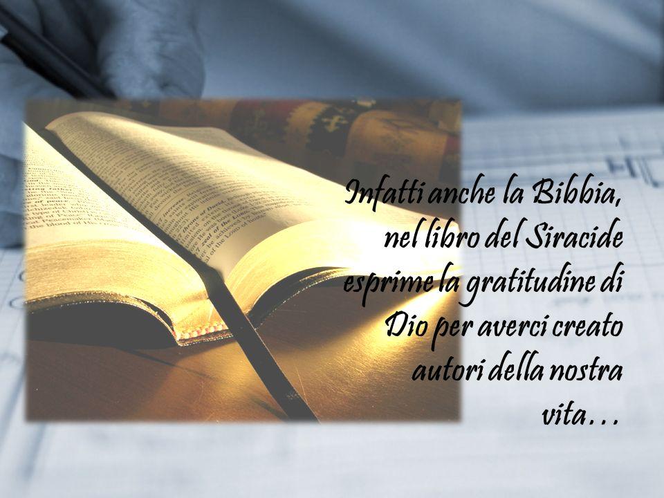 Infatti anche la Bibbia, nel libro del Siracide esprime la gratitudine di Dio per averci creato autori della nostra vita…