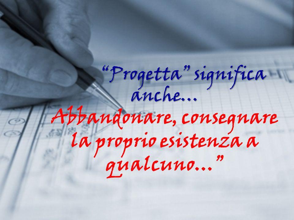 Progetta significa anche… Progetta significa anche… Abbandonare, consegnare la proprio esistenza a qualcuno…