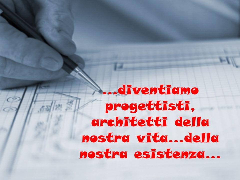 …diventiamo progettisti, architetti della nostra vita…della nostra esistenza…