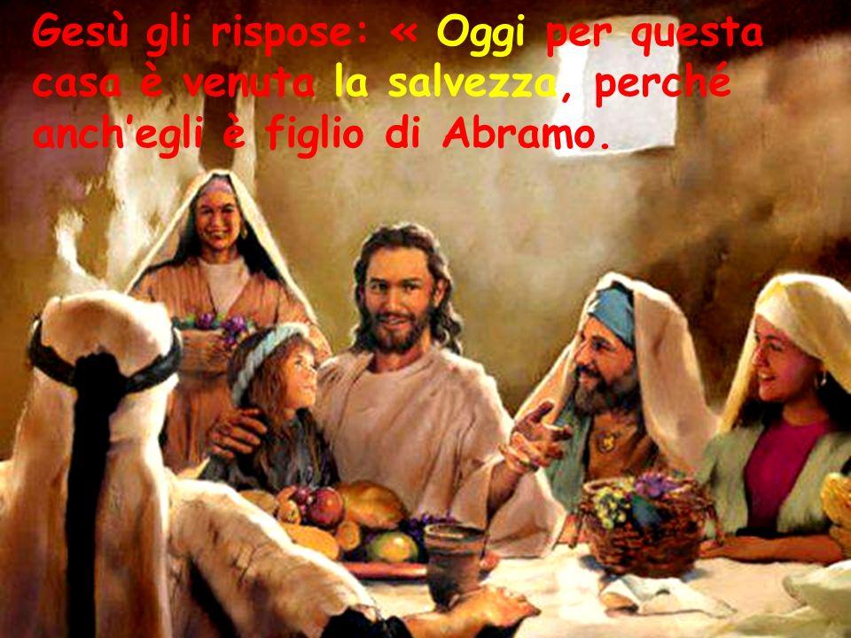 Gesù gli rispose: « Oggi per questa casa è venuta la salvezza, perché anchegli è figlio di Abramo.