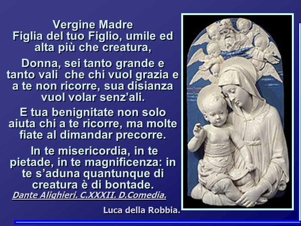 Vergine Madre Figlia del tuo Figlio, umile ed alta più che creatura, Donna, sei tanto grande e tanto vali che chi vuol grazia e a te non ricorre, sua disianza vuol volar senzali.