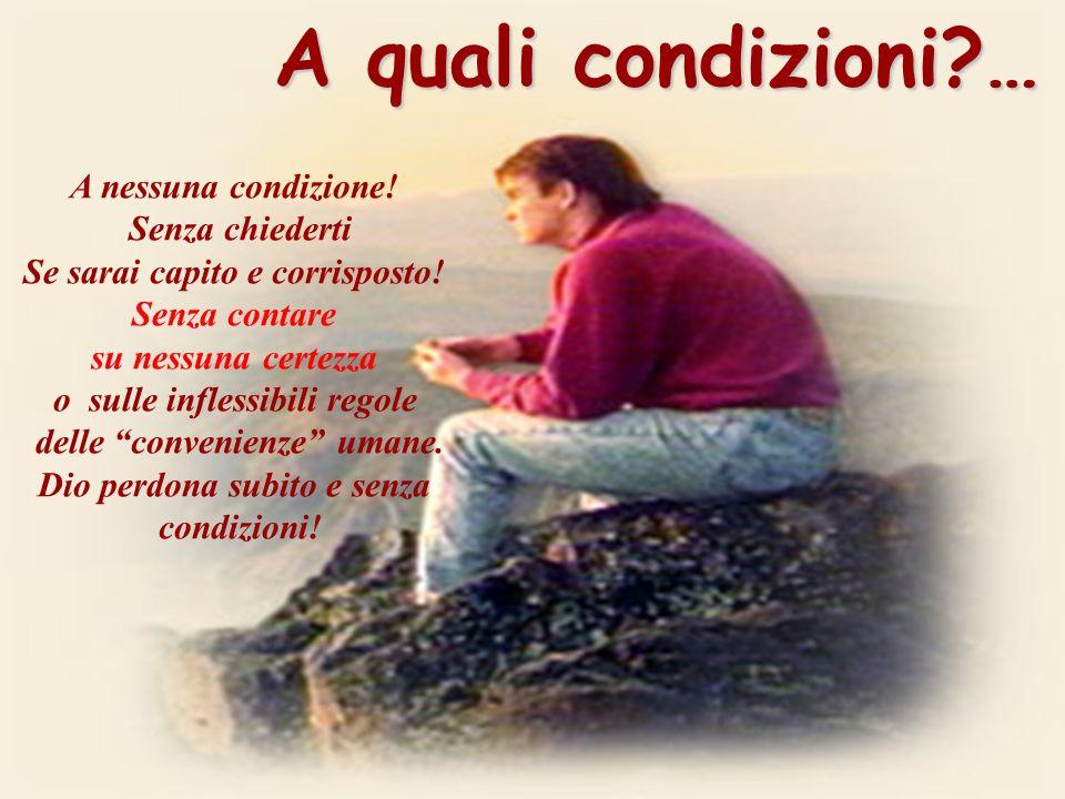 A quali condizioni?… A nessuna condizione.Senza chiederti Se sarai capito e corrisposto.