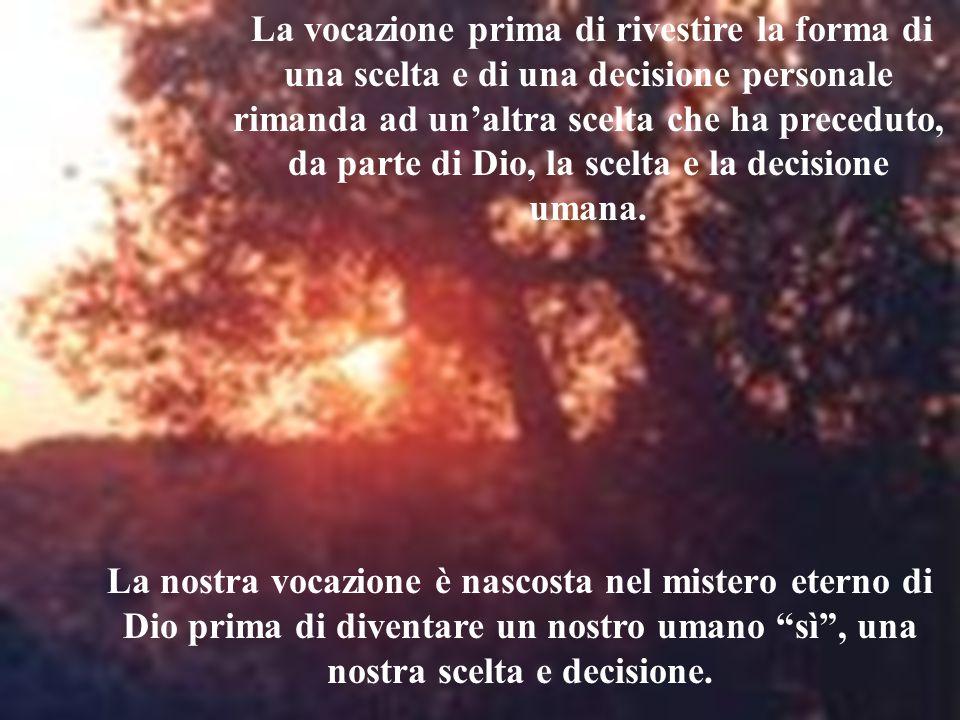 La vocazione prima di rivestire la forma di una scelta e di una decisione personale rimanda ad unaltra scelta che ha preceduto, da parte di Dio, la sc