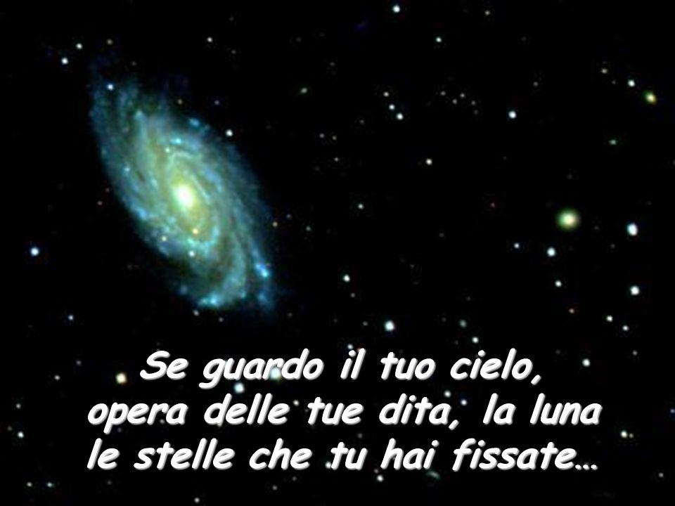Se guardo il tuo cielo, opera delle tue dita, la luna le stelle che tu hai fissate…