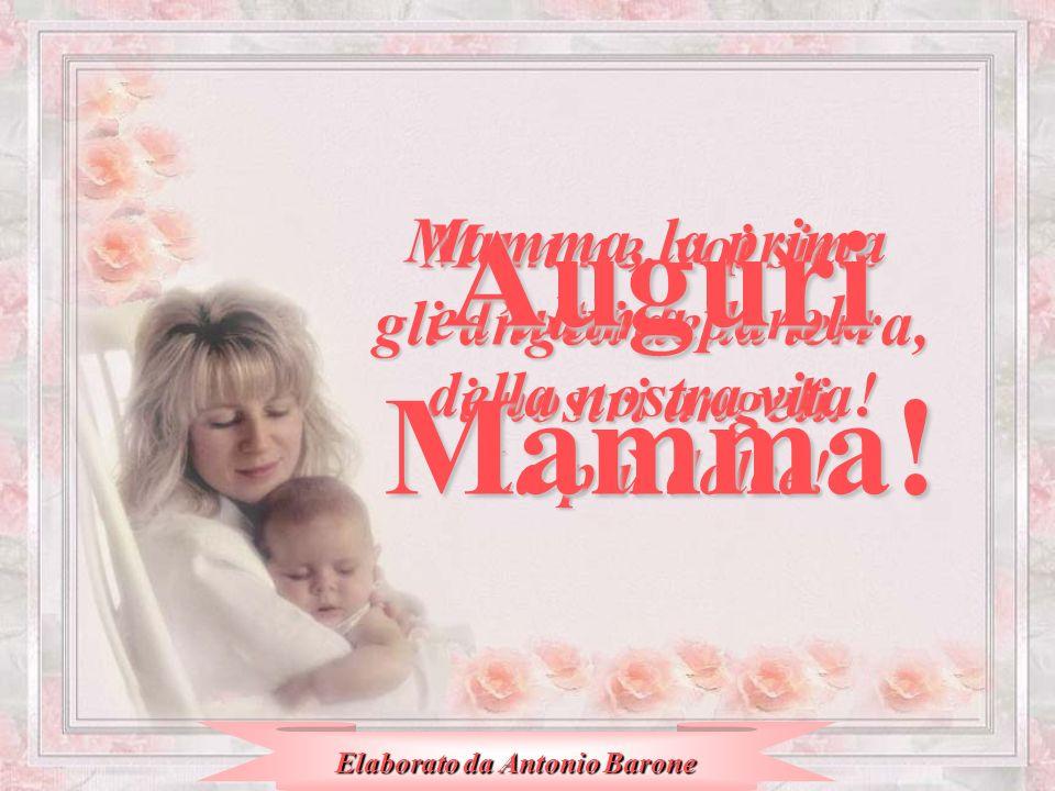 Mamme, voi siete gli angeli della terra, i nostri angeli. Mamma, la prima e lultima parola della nostra vita! La più dolce! AuguriMamma! Elaborato da