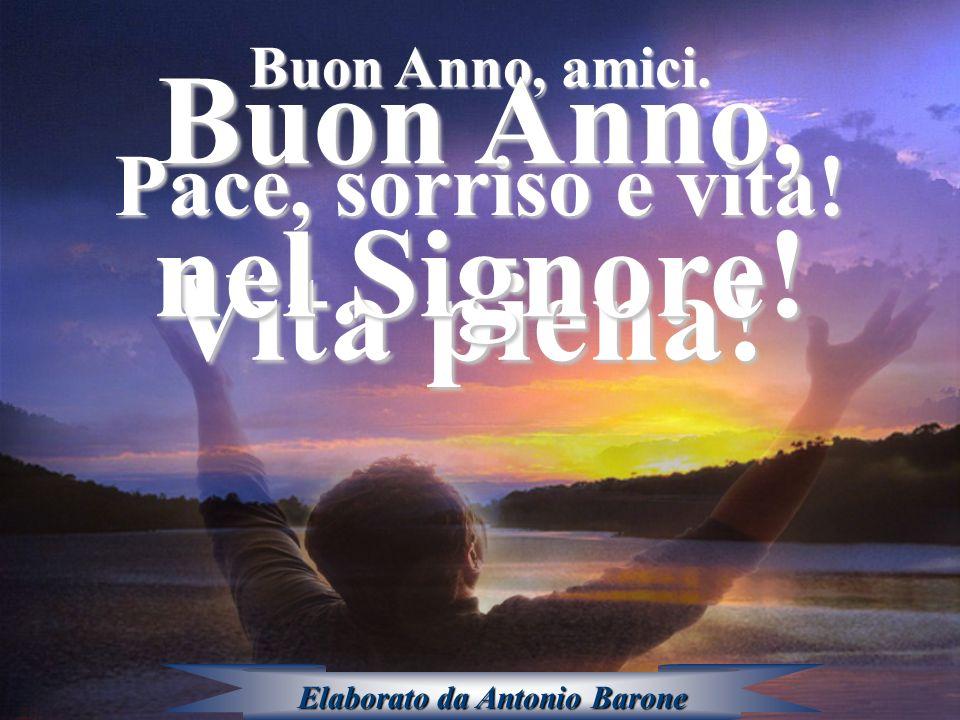 Buon Anno, amici. Pace, sorriso e vita! Vita piena! Buon Anno, nel Signore! Elaborato da Antonio Barone