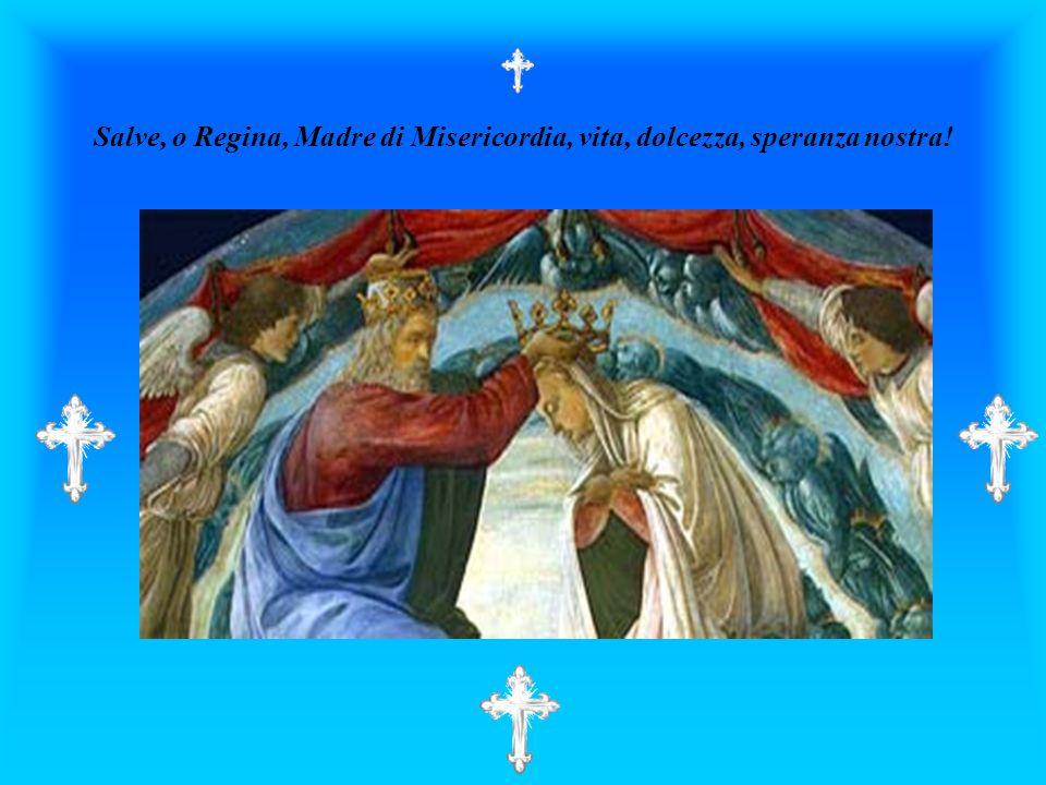 Salve, o Regina, Madre di Misericordia, vita, dolcezza, speranza nostra!