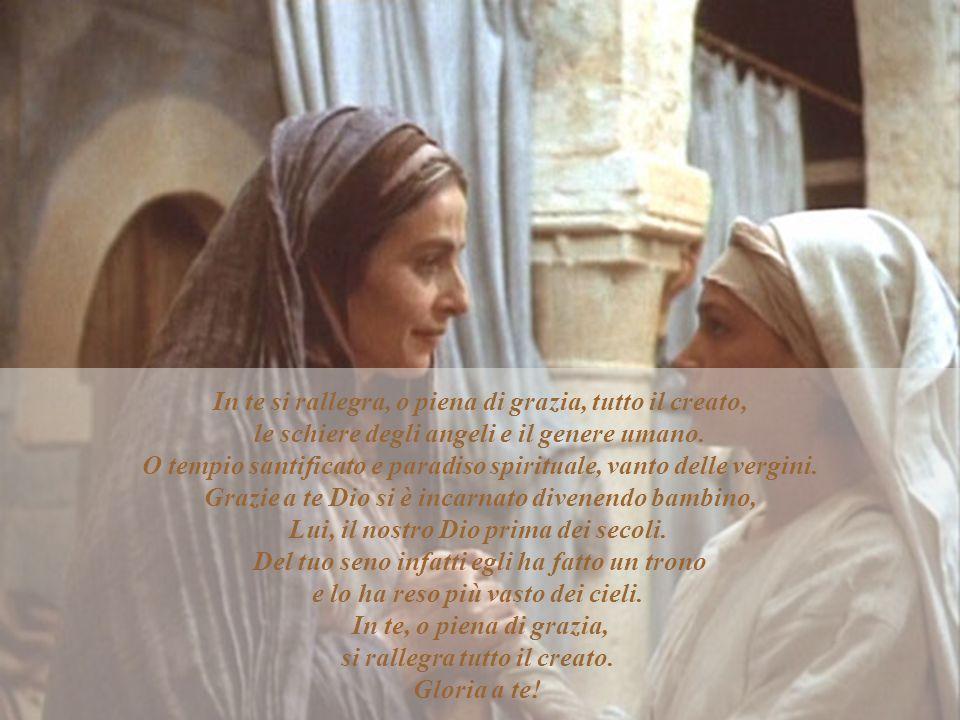 In te si rallegra, o piena di grazia, tutto il creato, le schiere degli angeli e il genere umano. O tempio santificato e paradiso spirituale, vanto de