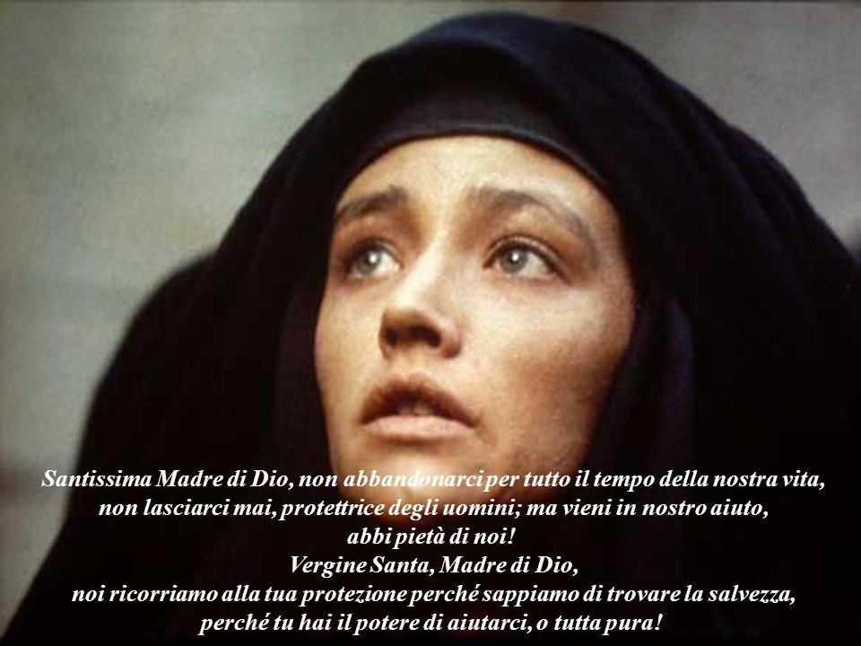 Santissima Madre di Dio, non abbandonarci per tutto il tempo della nostra vita, non lasciarci mai, protettrice degli uomini; ma vieni in nostro aiuto,