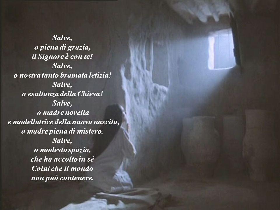 Salve, o piena di grazia, il Signore è con te! Salve, o nostra tanto bramata letizia! Salve, o esultanza della Chiesa! Salve, o madre novella e modell