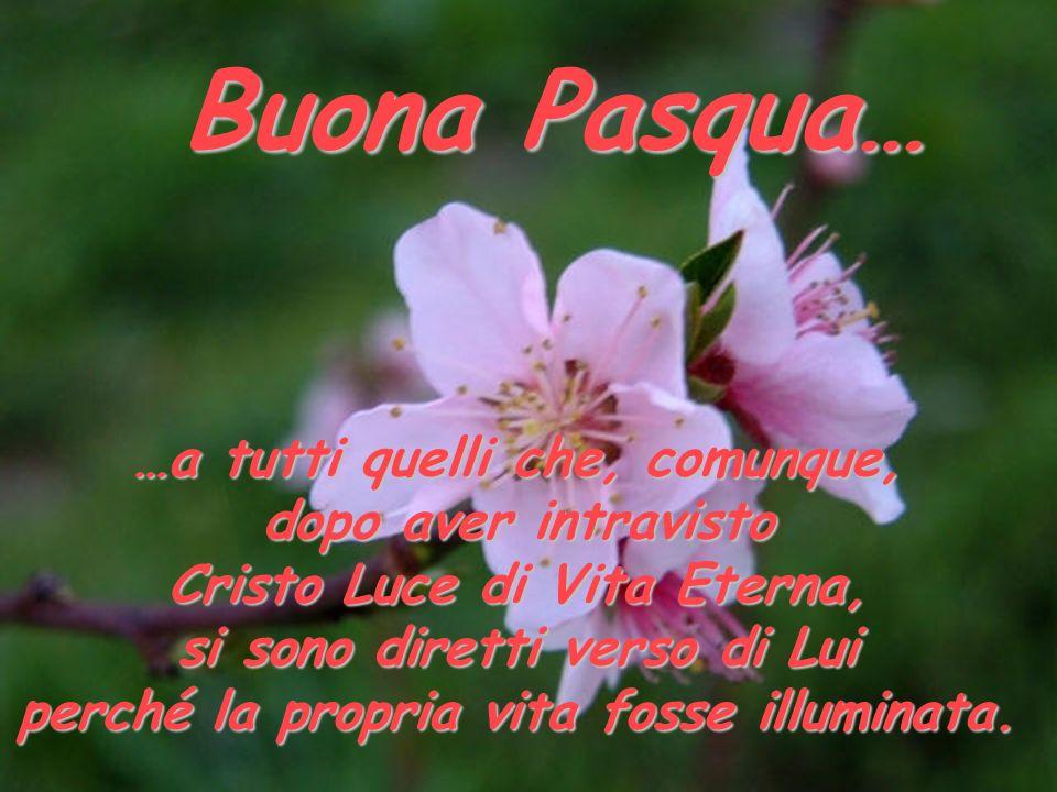 …a tutti quelli che, comunque, dopo aver intravisto Cristo Luce di Vita Eterna, si sono diretti verso di Lui perché la propria vita fosse illuminata.
