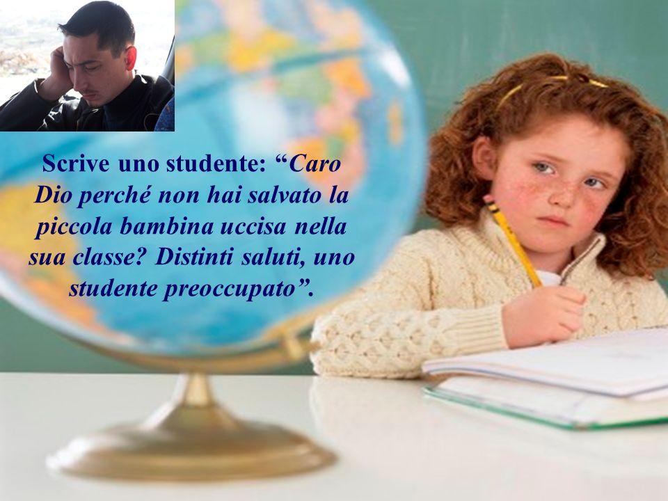 Scrive uno studente: Caro Dio perché non hai salvato la piccola bambina uccisa nella sua classe? Distinti saluti, uno studente preoccupato.