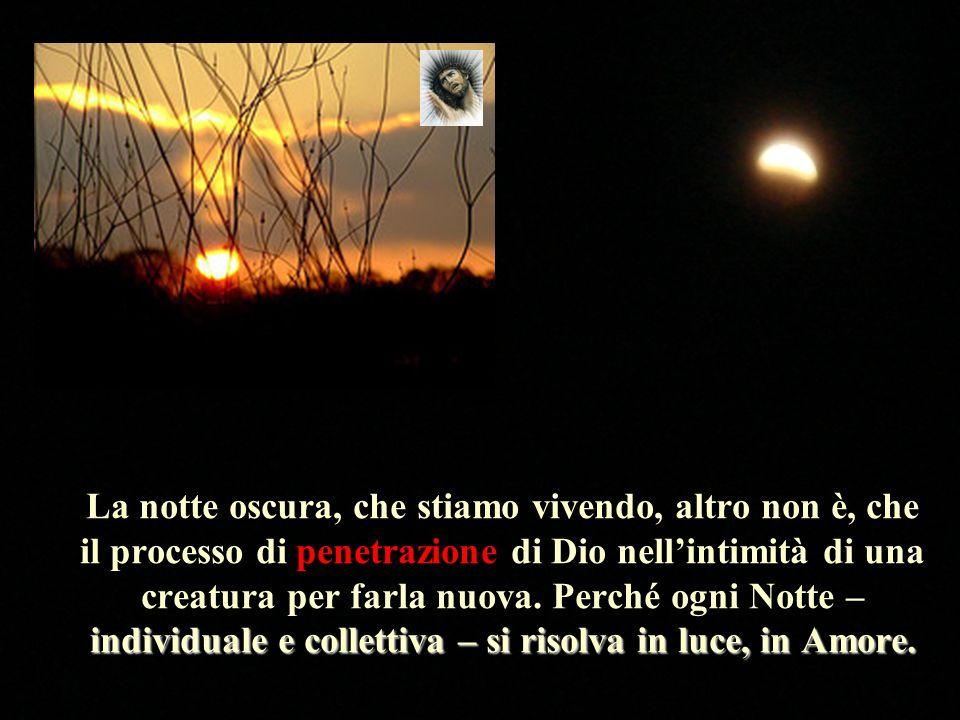 individuale e collettiva – si risolva in luce, in Amore. La notte oscura, che stiamo vivendo, altro non è, che il processo di penetrazione di Dio nell