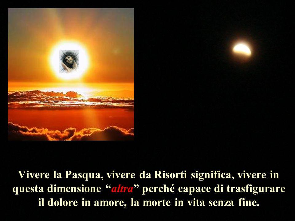 Vivere la Pasqua, vivere da Risorti significa, vivere in questa dimensione altra perché capace di trasfigurare il dolore in amore, la morte in vita se