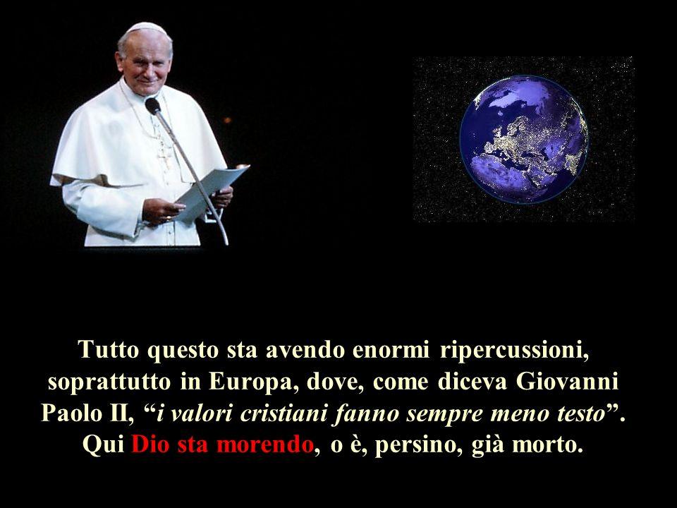 Tutto questo sta avendo enormi ripercussioni, soprattutto in Europa, dove, come diceva Giovanni Paolo II, i valori cristiani fanno sempre meno testo.