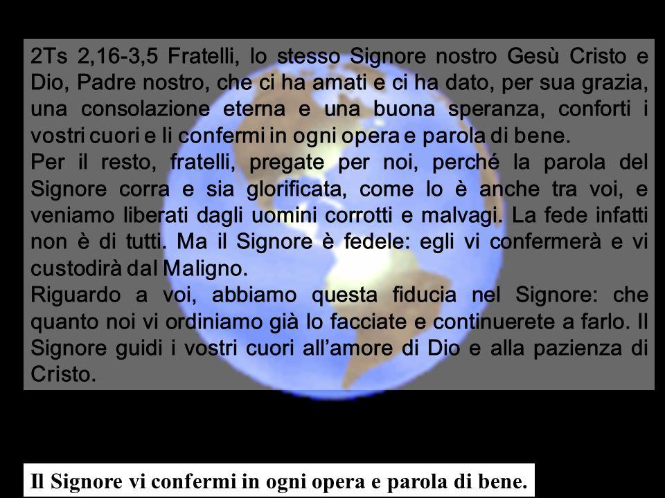 2Ts 2,16-3,5 Fratelli, lo stesso Signore nostro Gesù Cristo e Dio, Padre nostro, che ci ha amati e ci ha dato, per sua grazia, una consolazione eterna