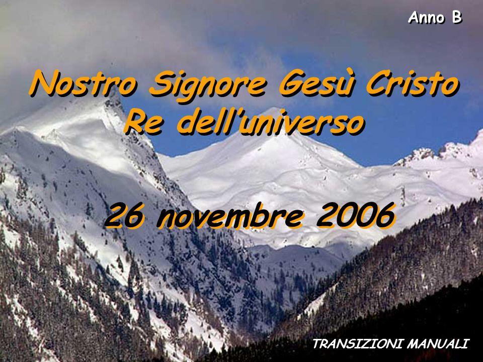 Anno B Nostro Signore Gesù Cristo Re delluniverso Nostro Signore Gesù Cristo Re delluniverso 26 novembre 2006 TRANSIZIONI MANUALI