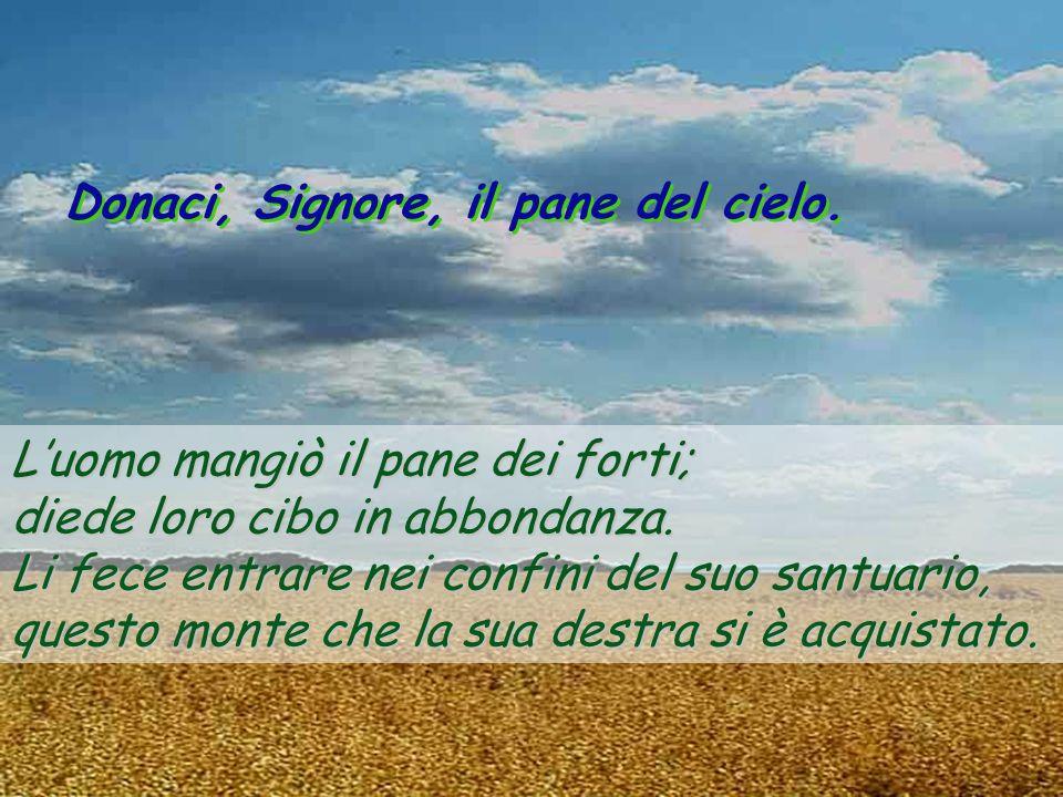 Donaci, Signore, il pane del cielo.Luomo mangiò il pane dei forti; diede loro cibo in abbondanza.
