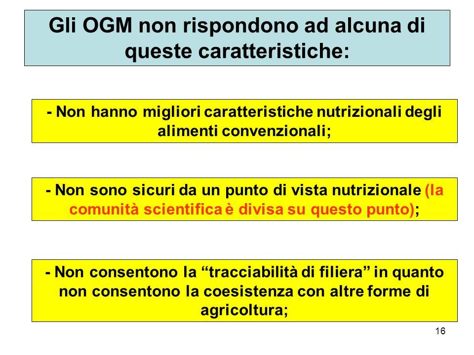 16 Gli OGM non rispondono ad alcuna di queste caratteristiche: - Non hanno migliori caratteristiche nutrizionali degli alimenti convenzionali; - Non sono sicuri da un punto di vista nutrizionale (la comunità scientifica è divisa su questo punto); - Non consentono la tracciabilità di filiera in quanto non consentono la coesistenza con altre forme di agricoltura;
