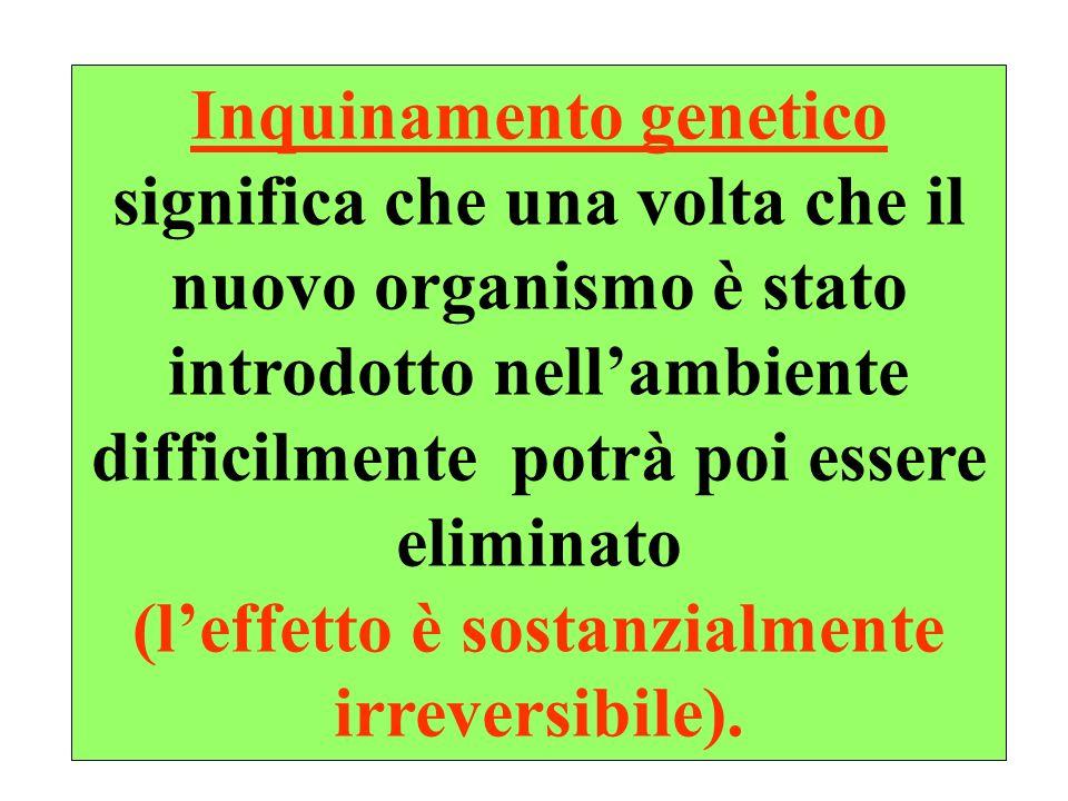 18 Inquinamento genetico significa che una volta che il nuovo organismo è stato introdotto nellambiente difficilmente potrà poi essere eliminato (leffetto è sostanzialmente irreversibile).