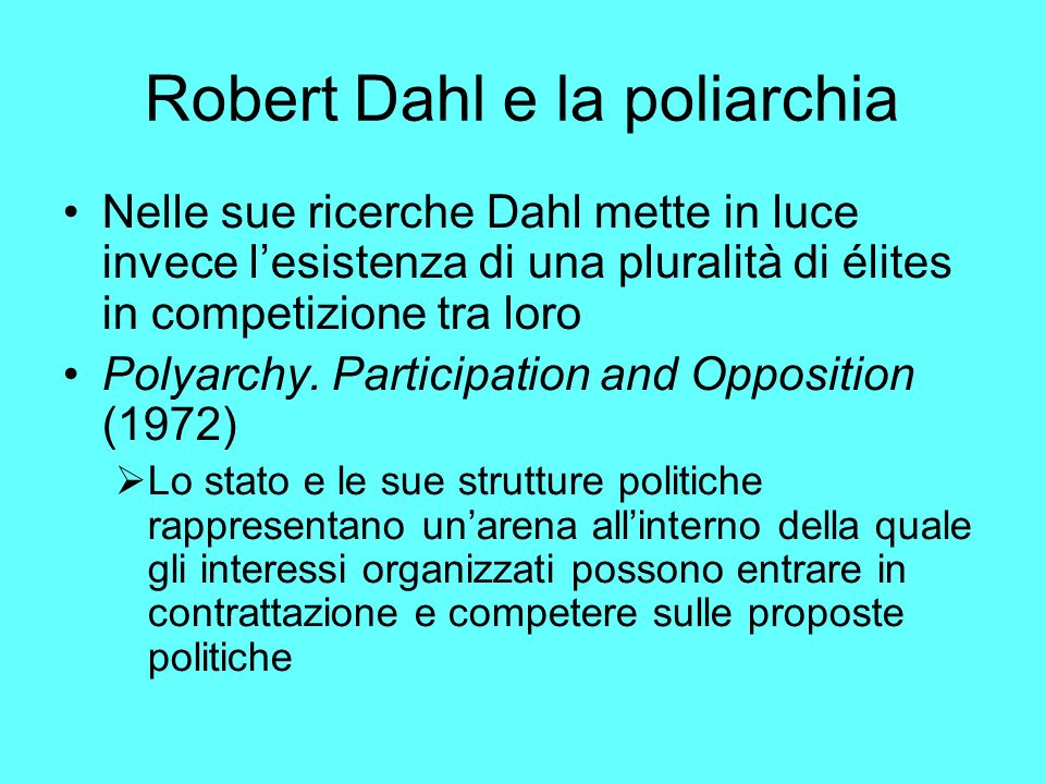 Robert Dahl e la poliarchia Nelle sue ricerche Dahl mette in luce invece lesistenza di una pluralità di élites in competizione tra loro Polyarchy.