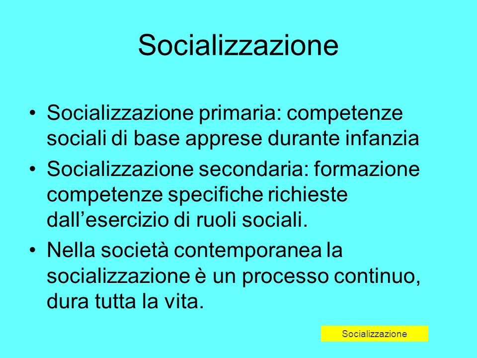 Socializzazione primaria: competenze sociali di base apprese durante infanzia Socializzazione secondaria: formazione competenze specifiche richieste dallesercizio di ruoli sociali.