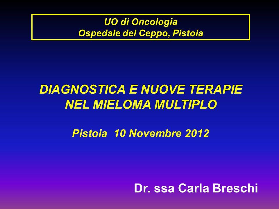 UO di Oncologia Ospedale del Ceppo, Pistoia DIAGNOSTICA E NUOVE TERAPIE NEL MIELOMA MULTIPLO Pistoia 10 Novembre 2012 Dr. ssa Carla Breschi