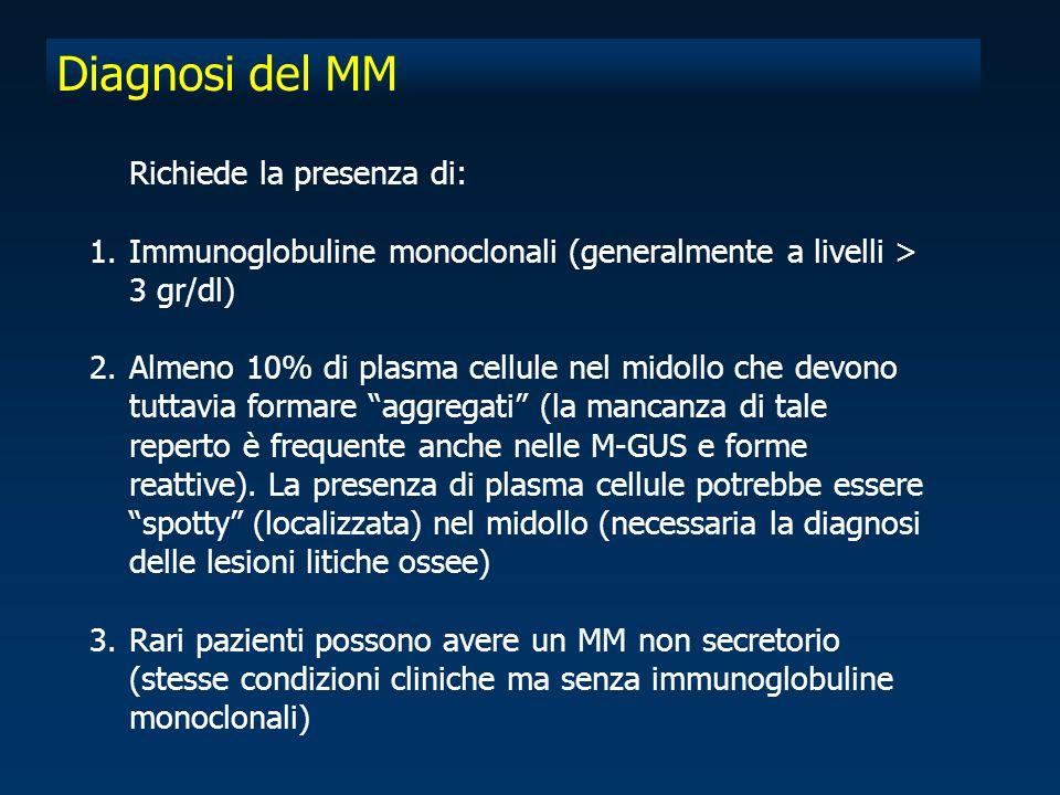 Diagnosi del MM Richiede la presenza di: 1.Immunoglobuline monoclonali (generalmente a livelli > 3 gr/dl) 2.Almeno 10% di plasma cellule nel midollo che devono tuttavia formare aggregati (la mancanza di tale reperto è frequente anche nelle M-GUS e forme reattive).