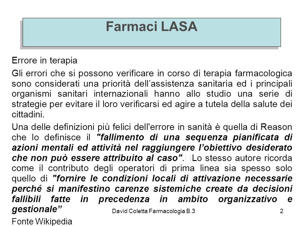 David Coletta Farmacologia B.33 Farmaci LASA Con il termine farmaci LASA (in gergo definiti anche farmaci sosia) si fa riferimento a quei farmaci che possono essere confusi con altri per la notevole somiglianza grafica e/o fonetica del nome (generalmente riferendosi al nome commerciale).