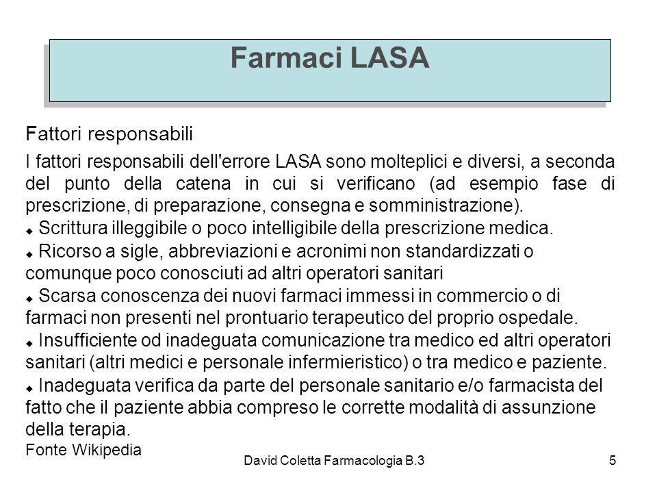 David Coletta Farmacologia B.35 Farmaci LASA Fattori responsabili I fattori responsabili dell errore LASA sono molteplici e diversi, a seconda del punto della catena in cui si verificano (ad esempio fase di prescrizione, di preparazione, consegna e somministrazione).