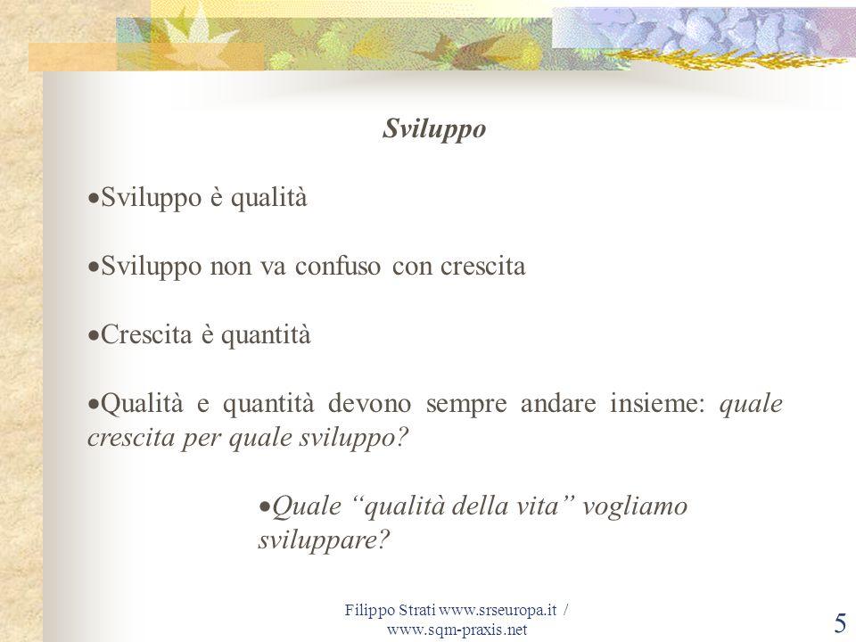 Filippo Strati www.srseuropa.it / www.sqm-praxis.net 5 Sviluppo Sviluppo è qualità Sviluppo non va confuso con crescita Crescita è quantità Qualità e
