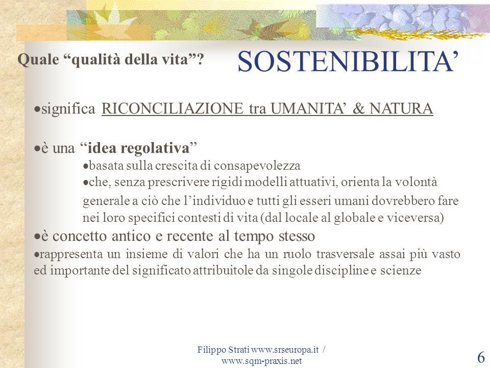 Filippo Strati www.srseuropa.it / www.sqm-praxis.net 6 SOSTENIBILITA significa RICONCILIAZIONE tra UMANITA & NATURA è una idea regolativa basata sulla