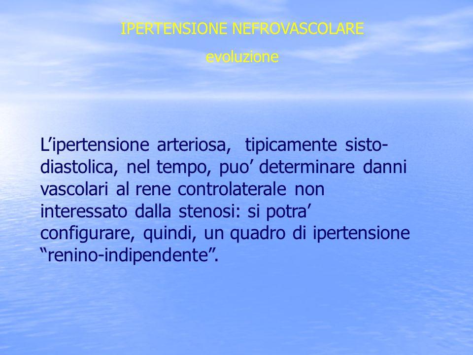 IPERTENSIONE NEFROVASCOLARE evoluzione Lipertensione arteriosa, tipicamente sisto- diastolica, nel tempo, puo determinare danni vascolari al rene cont