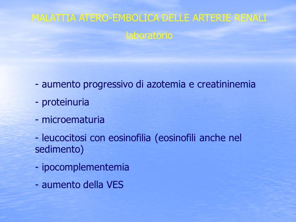 MALATTIA ATERO-EMBOLICA DELLE ARTERIE RENALI laboratorio - aumento progressivo di azotemia e creatininemia - proteinuria - microematuria - leucocitosi