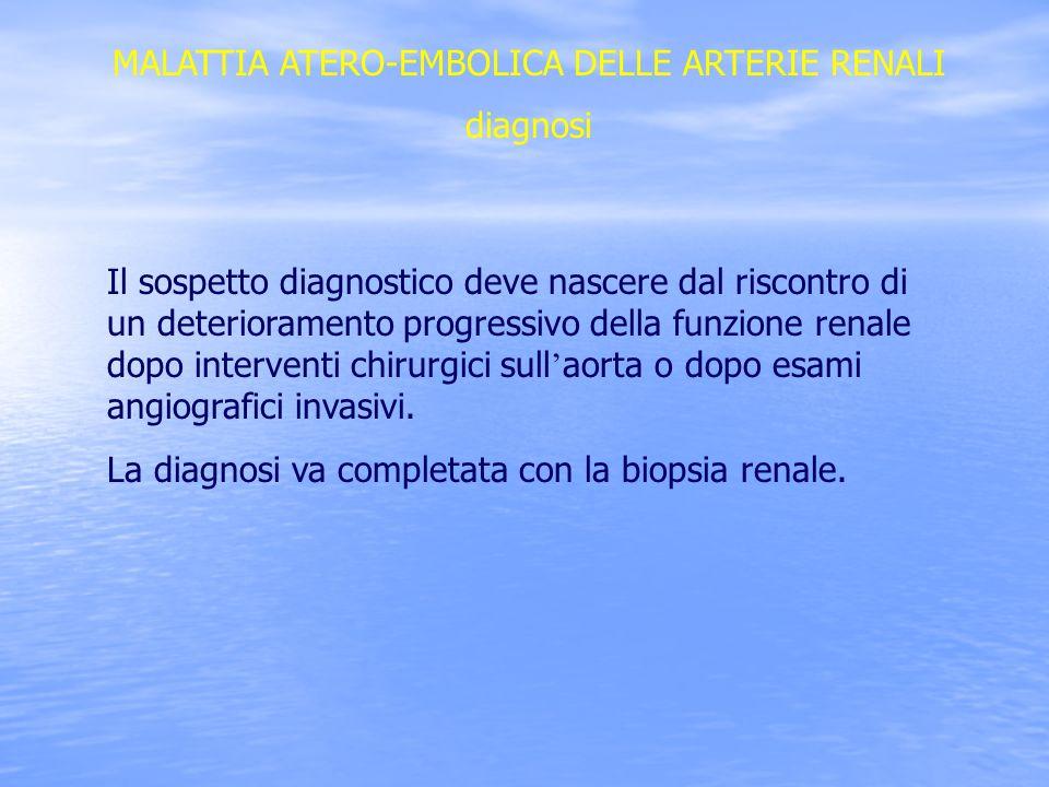 MALATTIA ATERO-EMBOLICA DELLE ARTERIE RENALI diagnosi Il sospetto diagnostico deve nascere dal riscontro di un deterioramento progressivo della funzio