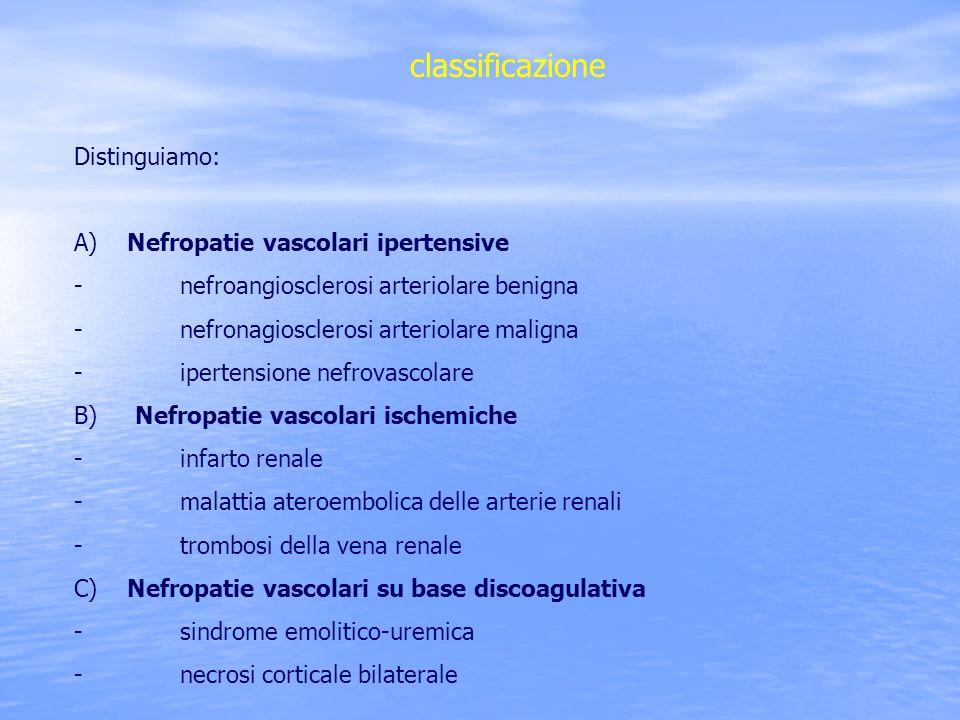 classificazione Distinguiamo: A) Nefropatie vascolari ipertensive - nefroangiosclerosi arteriolare benigna - nefronagiosclerosi arteriolare maligna -