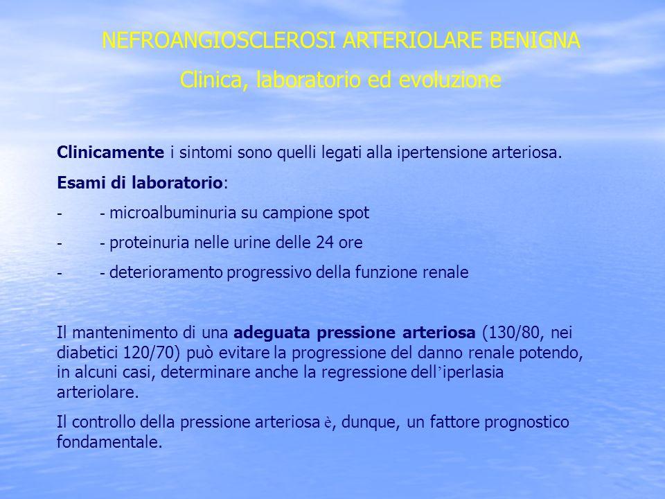 NEFROANGIOSCLEROSI ARTERIOLARE BENIGNA Clinica, laboratorio ed evoluzione Clinicamente i sintomi sono quelli legati alla ipertensione arteriosa. Esami