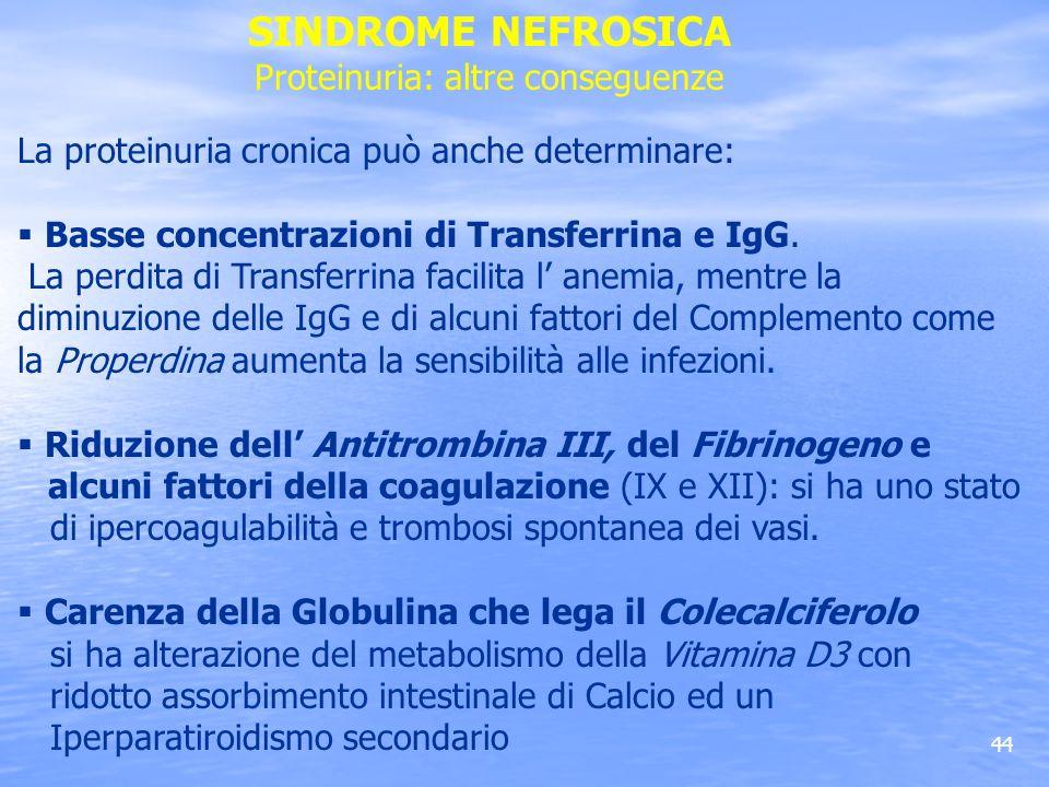 44 La proteinuria cronica può anche determinare: Basse concentrazioni di Transferrina e IgG. La perdita di Transferrina facilita l anemia, mentre la d