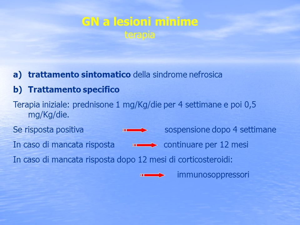 GN a lesioni minime terapia a)trattamento sintomatico della sindrome nefrosica b)Trattamento specifico Terapia iniziale: prednisone 1 mg/Kg/die per 4