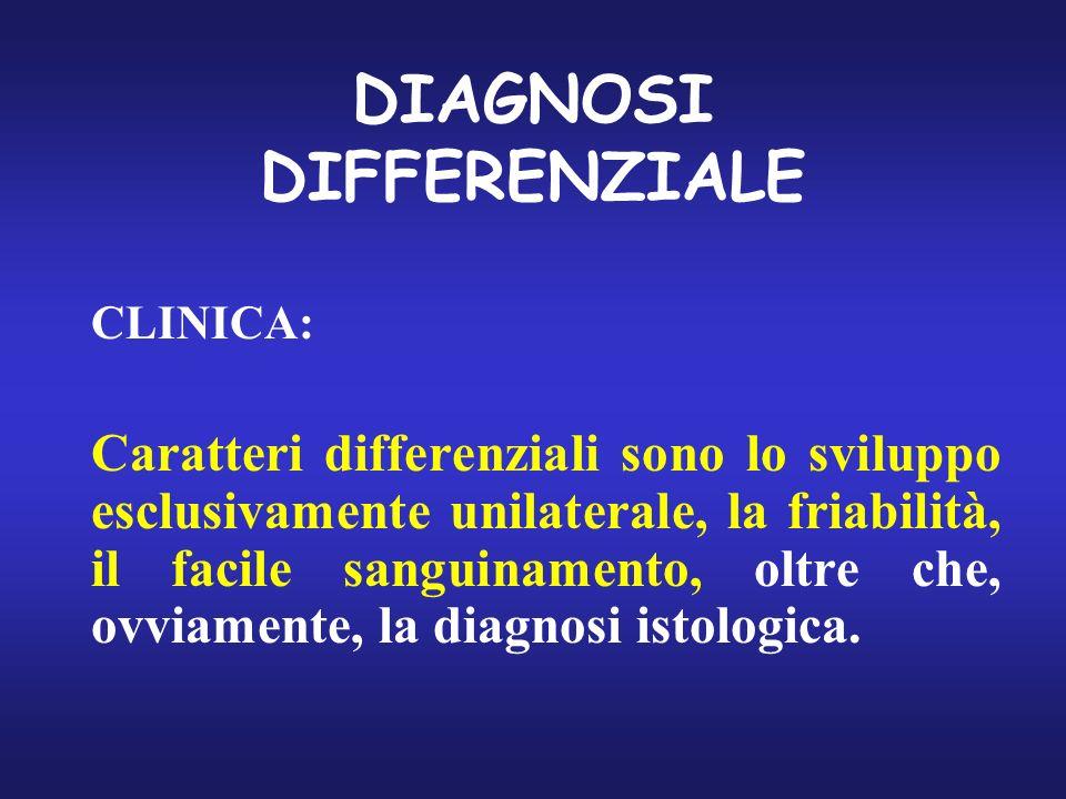 DIAGNOSI DIFFERENZIALE CLINICA: Caratteri differenziali sono lo sviluppo esclusivamente unilaterale, la friabilità, il facile sanguinamento, oltre che