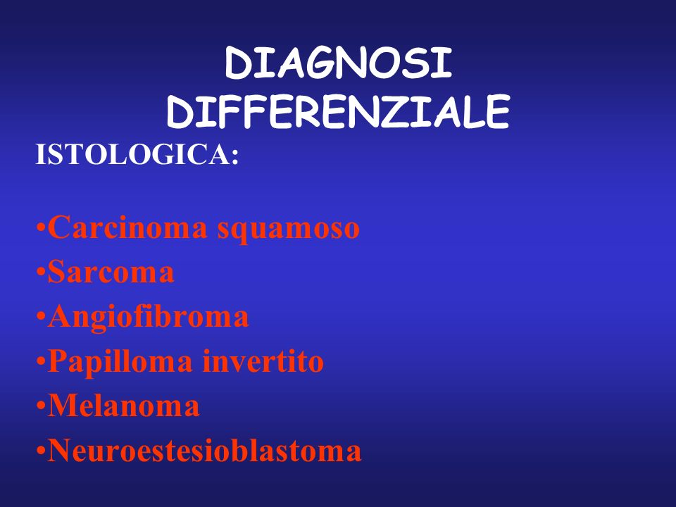 DIAGNOSI DIFFERENZIALE ISTOLOGICA: Carcinoma squamoso Sarcoma Angiofibroma Papilloma invertito Melanoma Neuroestesioblastoma