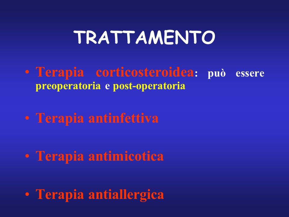 TRATTAMENTO Terapia corticosteroidea : può essere preoperatoria e post-operatoria Terapia antinfettiva Terapia antimicotica Terapia antiallergica