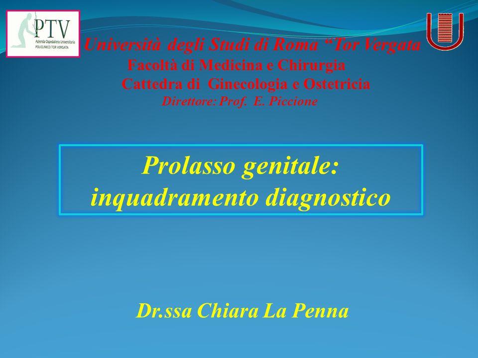 Prolasso genitale: inquadramento diagnostico Università degli Studi di Roma Tor Vergata Facoltà di Medicina e Chirurgia Cattedra di Ginecologia e Oste