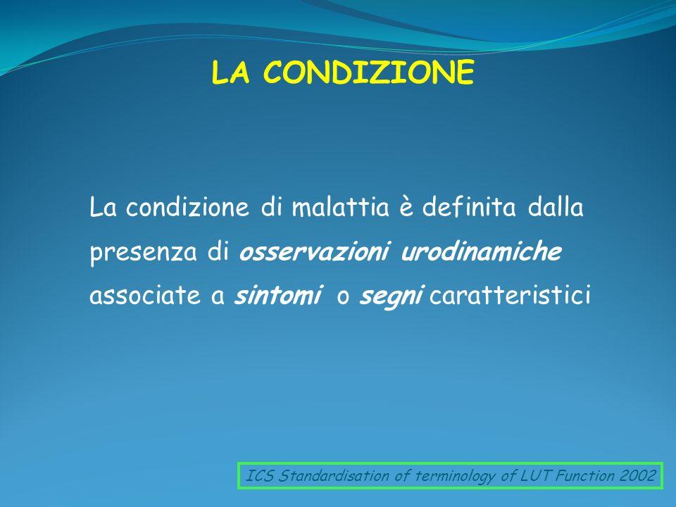 LA CONDIZIONE La condizione di malattia è definita dalla presenza di osservazioni urodinamiche associate a sintomi o segni caratteristici ICS Standard