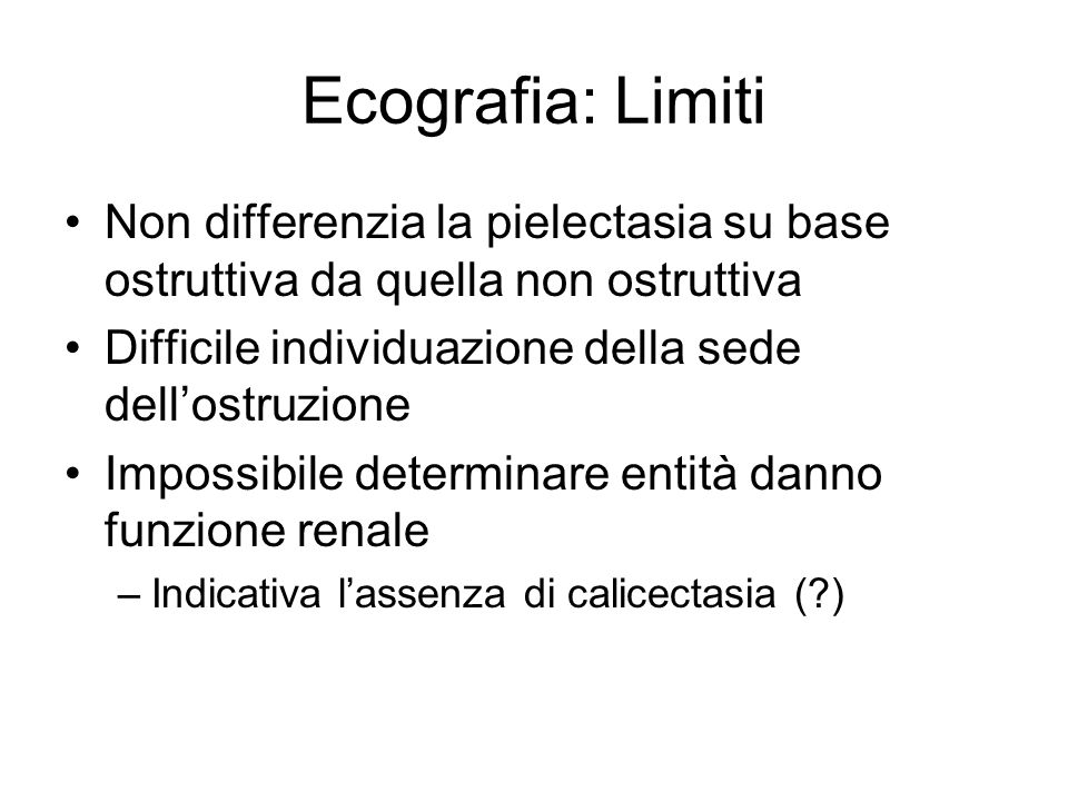 Ecografia: Limiti Non differenzia la pielectasia su base ostruttiva da quella non ostruttiva Difficile individuazione della sede dellostruzione Imposs
