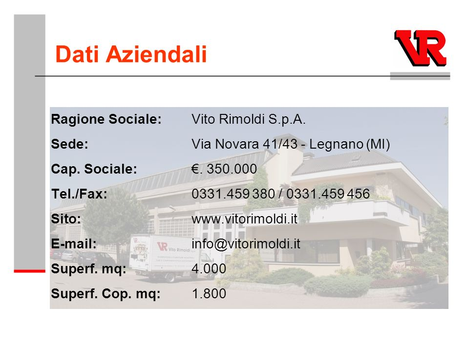 Dati Aziendali Ragione Sociale: Vito Rimoldi S.p.A. Sede:Via Novara 41/43 - Legnano (MI) Cap. Sociale:. 350.000 Tel./Fax:0331.459 380 / 0331.459 456 S
