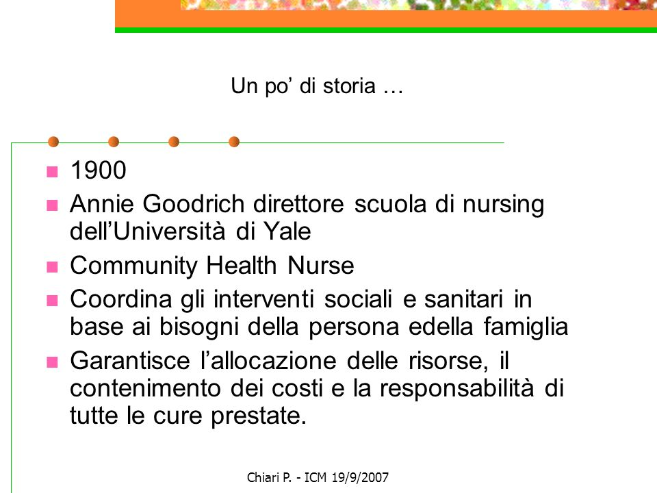Chiari P. - ICM 19/9/2007 Un po di storia … 1900 Annie Goodrich direttore scuola di nursing dellUniversità di Yale Community Health Nurse Coordina gli